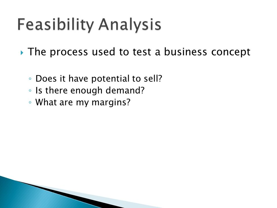Feasibility Analysis The process used to test a business concept