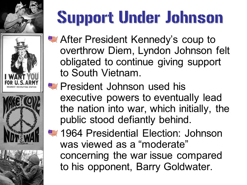 Support Under Johnson After President Kennedy's coup to overthrow Diem, Lyndon Johnson felt obligated to continue giving support to South Vietnam.