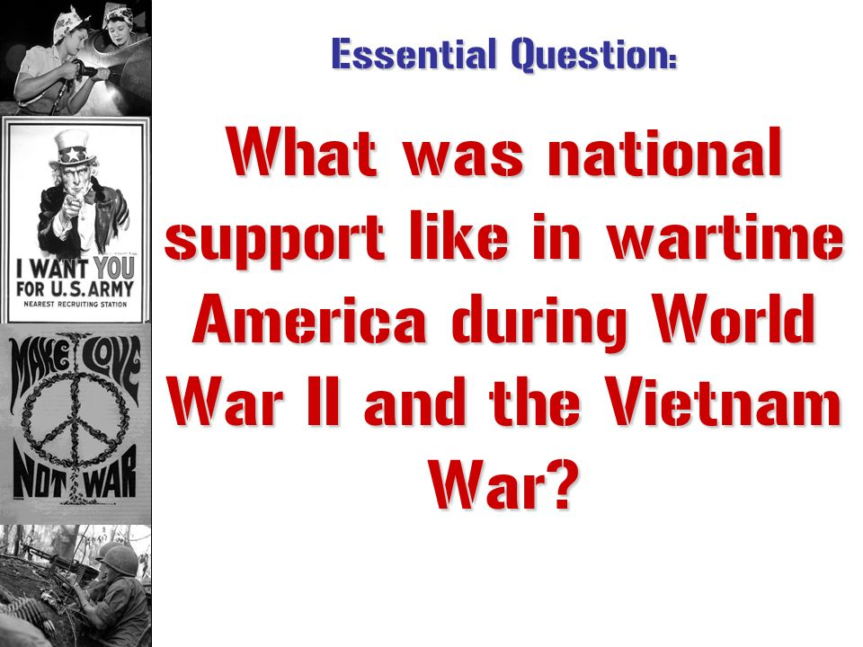 Essential Question: What was national support like in wartime America during World War II and the Vietnam War