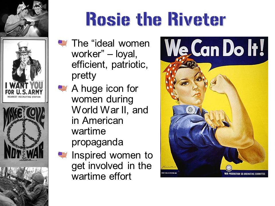 Rosie the Riveter The ideal women worker – loyal, efficient, patriotic, pretty.