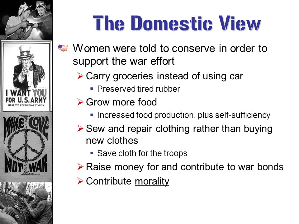 The Domestic View Women were told to conserve in order to support the war effort. Carry groceries instead of using car.