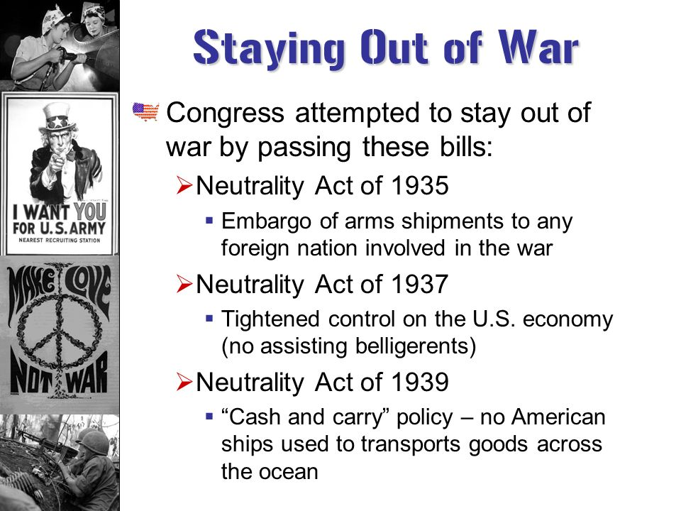 Staying Out of War Congress attempted to stay out of war by passing these bills: Neutrality Act of