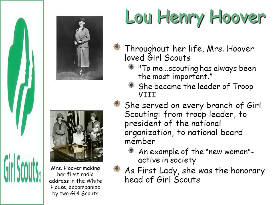 Lou Henry Hoover Throughout her life, Mrs. Hoover loved Girl Scouts