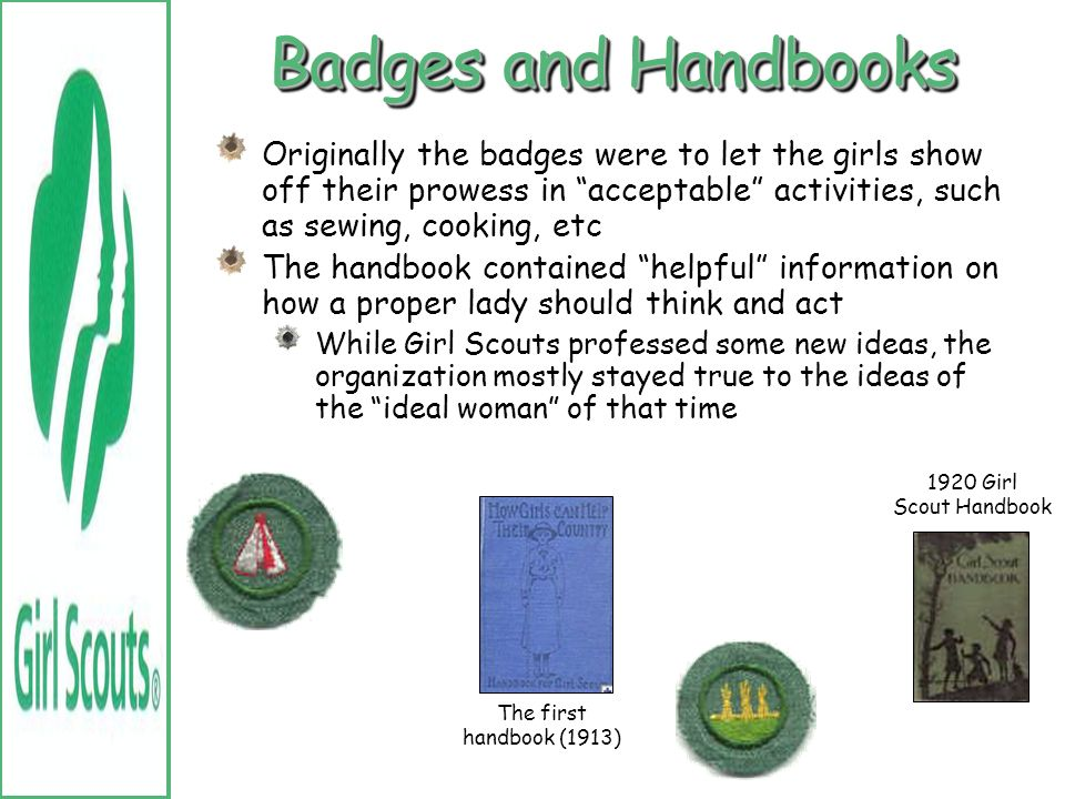 Badges and Handbooks Originally the badges were to let the girls show off their prowess in acceptable activities, such as sewing, cooking, etc.