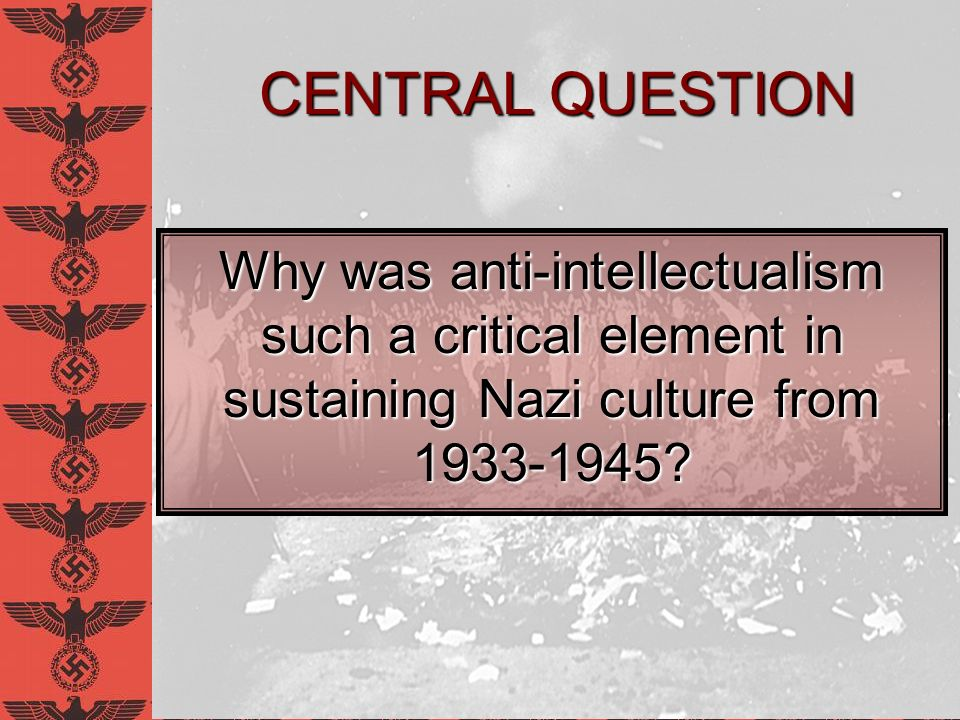 David E. Schneyer Anti-Intellectualism in Nazi Germany. CENTRAL QUESTION.