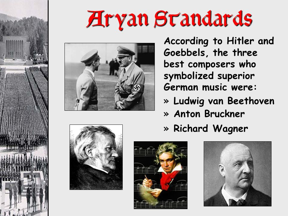 Aryan Standards According to Hitler and Goebbels, the three best composers who symbolized superior German music were: