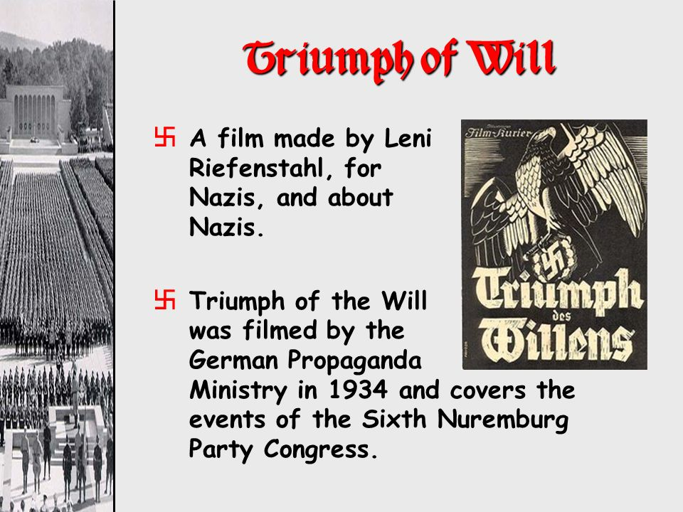 Triumph of Will A film made by Leni Riefenstahl, for Nazis, and about Nazis.