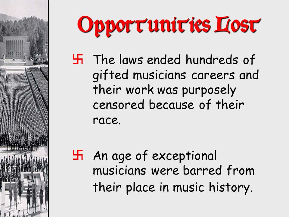 Opportunities Lost The laws ended hundreds of gifted musicians careers and their work was purposely censored because of their race.