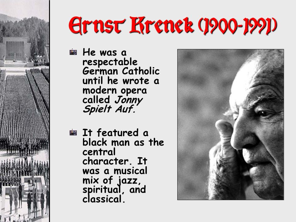 Ernst Krenek (1900-1991) He was a respectable German Catholic until he wrote a modern opera called Jonny Spielt Auf.