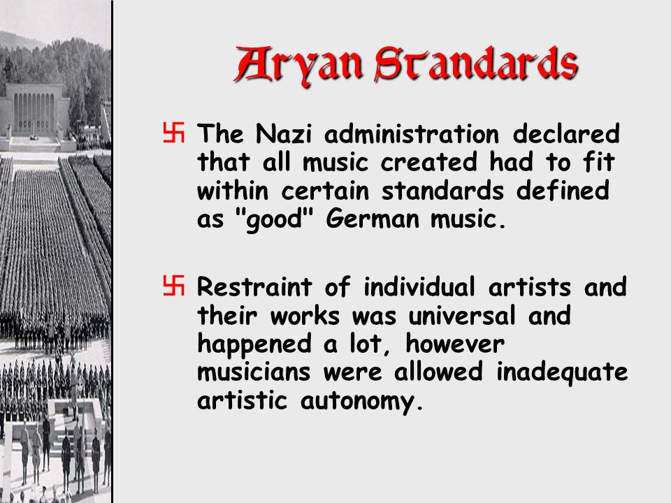 Aryan Standards The Nazi administration declared that all music created had to fit within certain standards defined as good German music.
