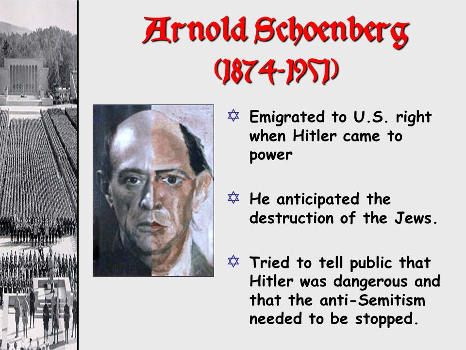 Arnold Schoenberg (1874-1951) Emigrated to U.S. right when Hitler came to power. He anticipated the destruction of the Jews.