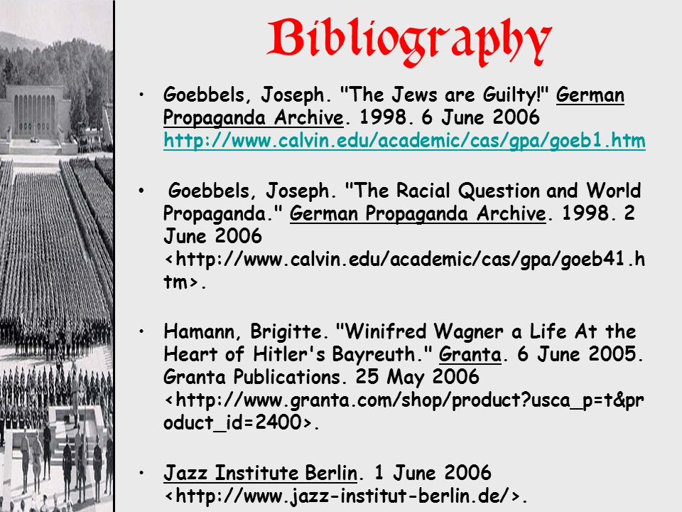 Bibliography Goebbels, Joseph. The Jews are Guilty! German Propaganda Archive. 1998. 6 June 2006 http://www.calvin.edu/academic/cas/gpa/goeb1.htm.