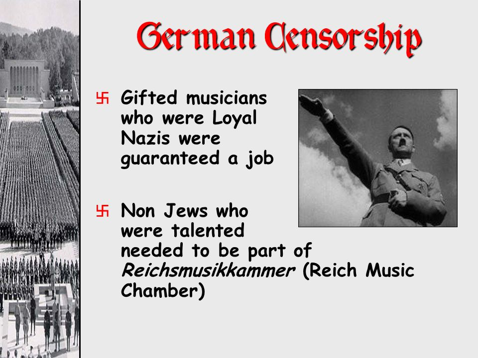German Censorship Gifted musicians who were Loyal Nazis were guaranteed a job.