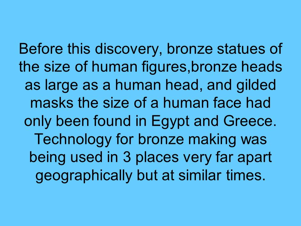 Before this discovery, bronze statues of the size of human figures,bronze heads as large as a human head, and gilded masks the size of a human face had only been found in Egypt and Greece.