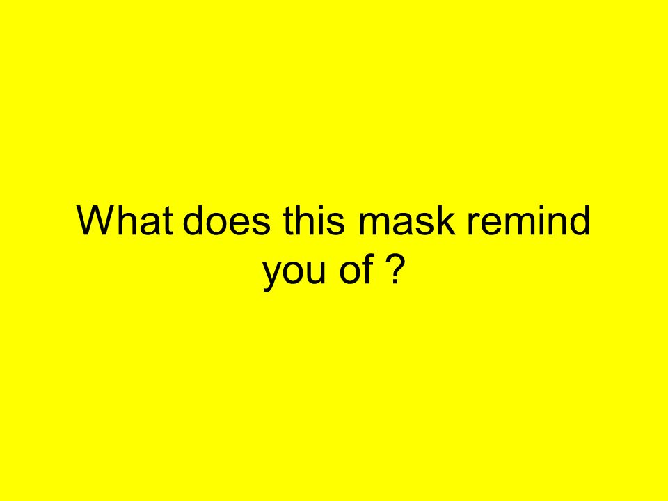 What does this mask remind you of