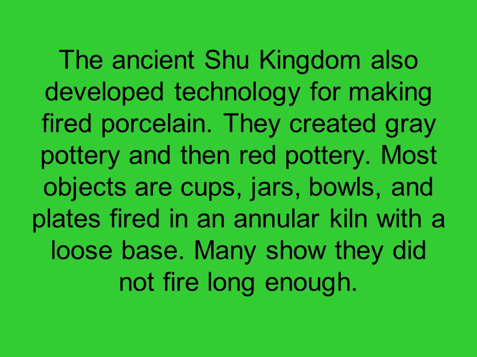 The ancient Shu Kingdom also developed technology for making fired porcelain.