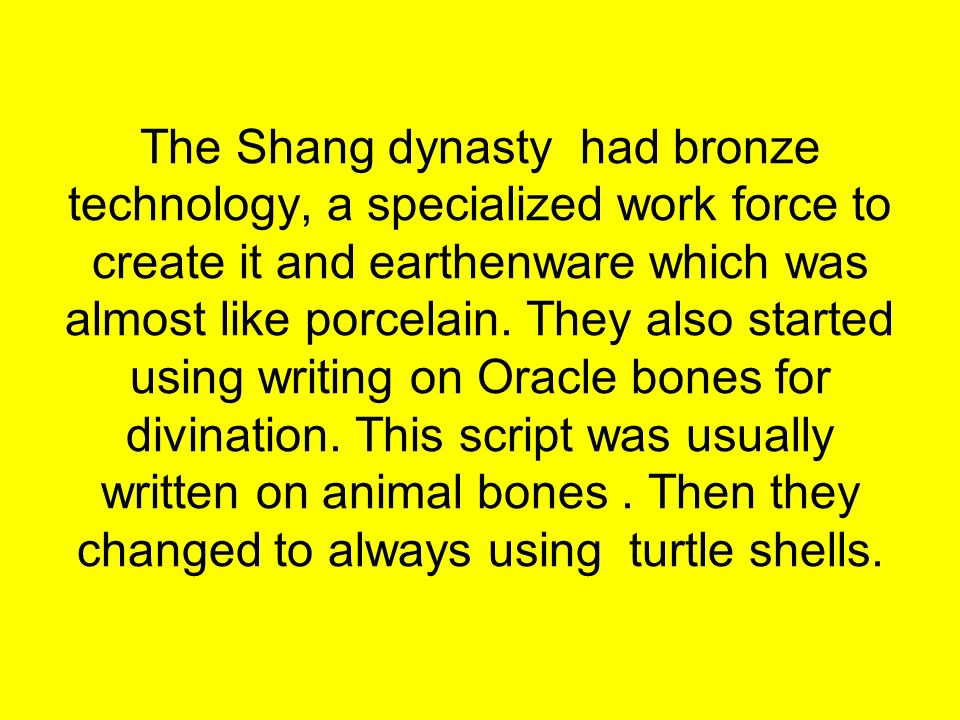 The Shang dynasty had bronze technology, a specialized work force to create it and earthenware which was almost like porcelain.