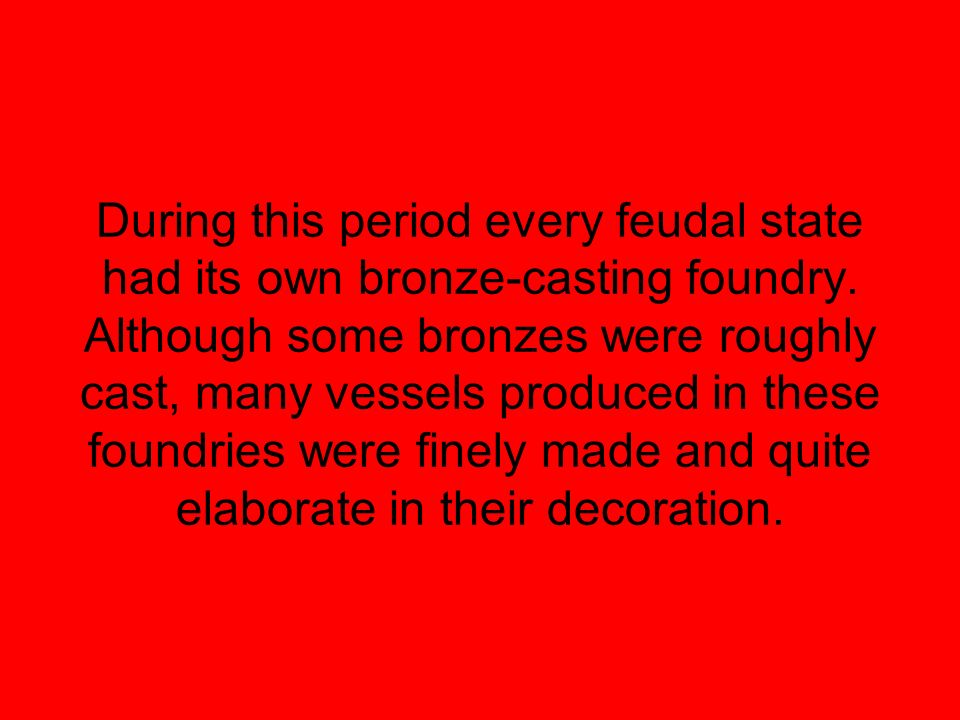 During this period every feudal state had its own bronze-casting foundry.