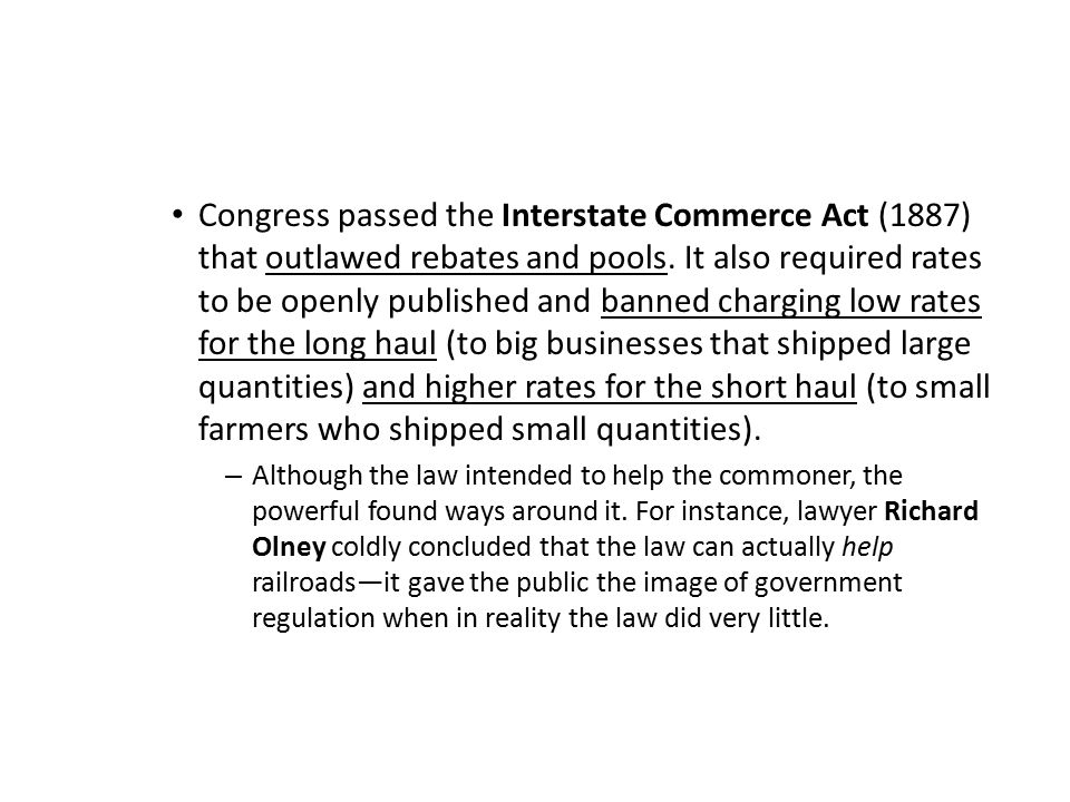 Congress passed the Interstate Commerce Act (1887) that outlawed rebates and pools. It also required rates to be openly published and banned charging low rates for the long haul (to big businesses that shipped large quantities) and higher rates for the short haul (to small farmers who shipped small quantities).