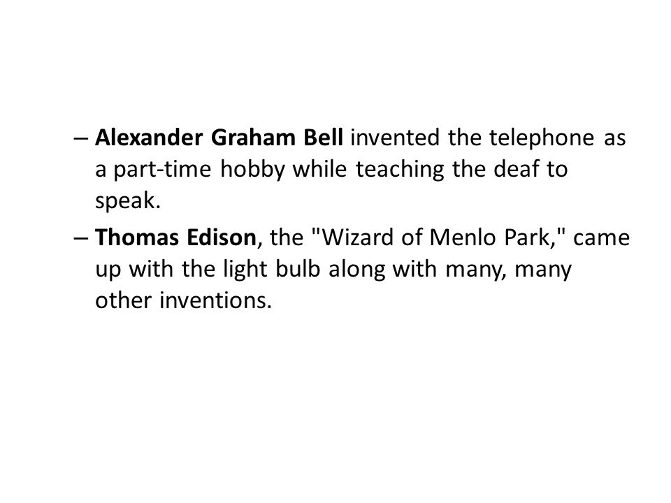 Alexander Graham Bell invented the telephone as a part-time hobby while teaching the deaf to speak.