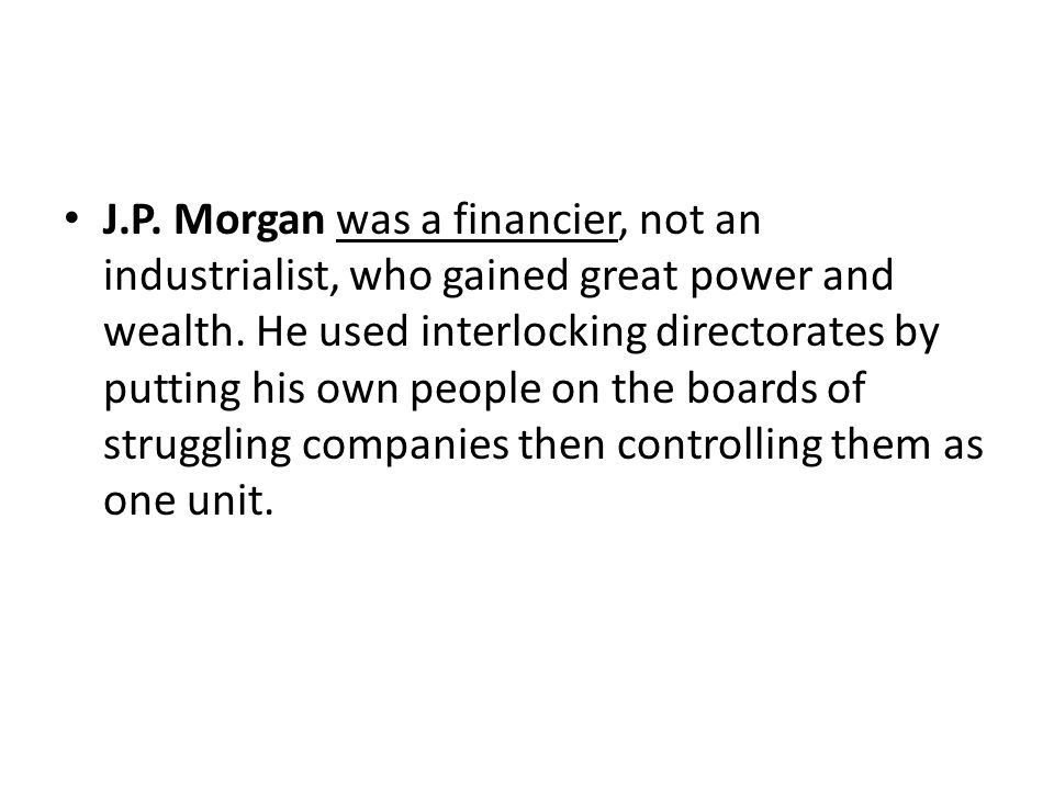 J.P. Morgan was a financier, not an industrialist, who gained great power and wealth.