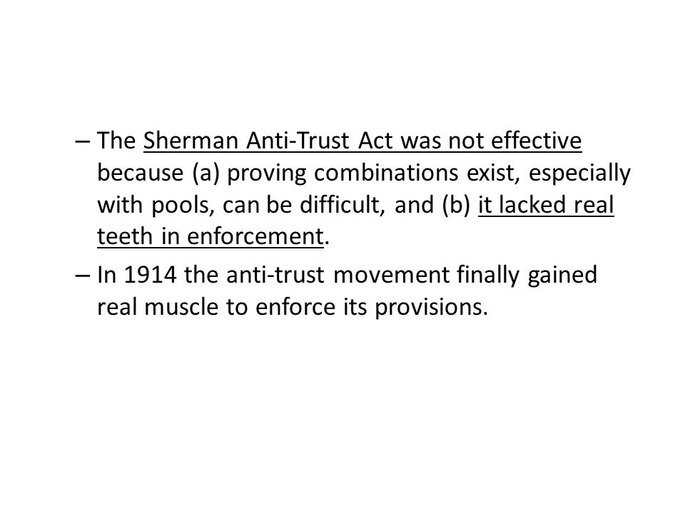 The Sherman Anti-Trust Act was not effective because (a) proving combinations exist, especially with pools, can be difficult, and (b) it lacked real teeth in enforcement.