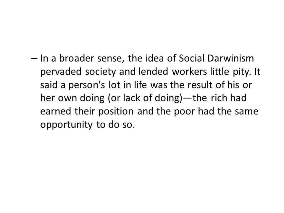 In a broader sense, the idea of Social Darwinism pervaded society and lended workers little pity.