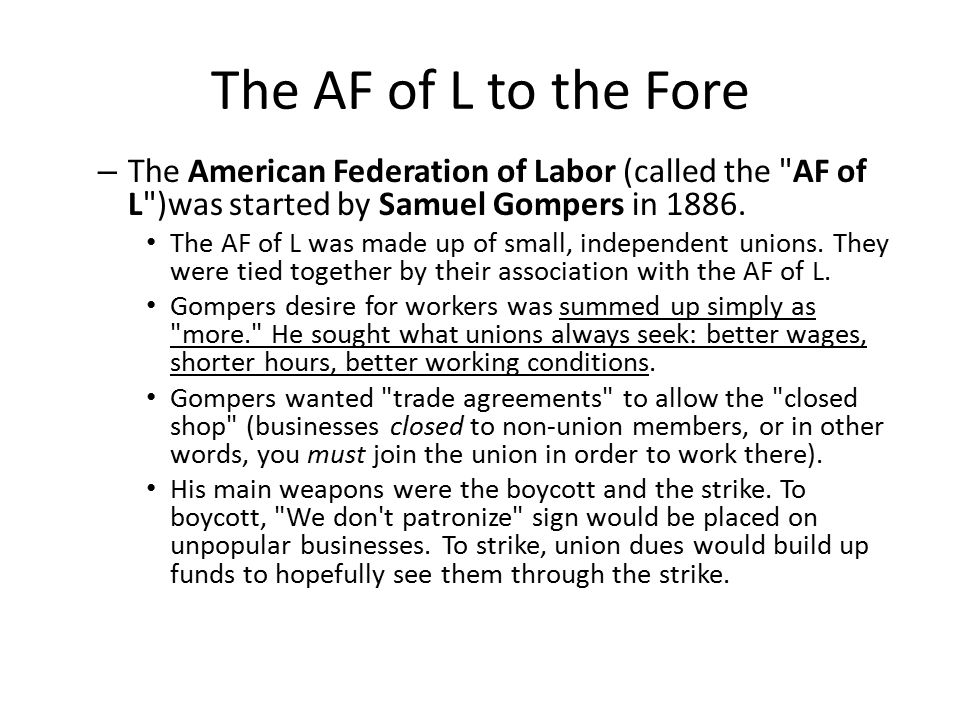 The AF of L to the Fore The American Federation of Labor (called the AF of L )was started by Samuel Gompers in