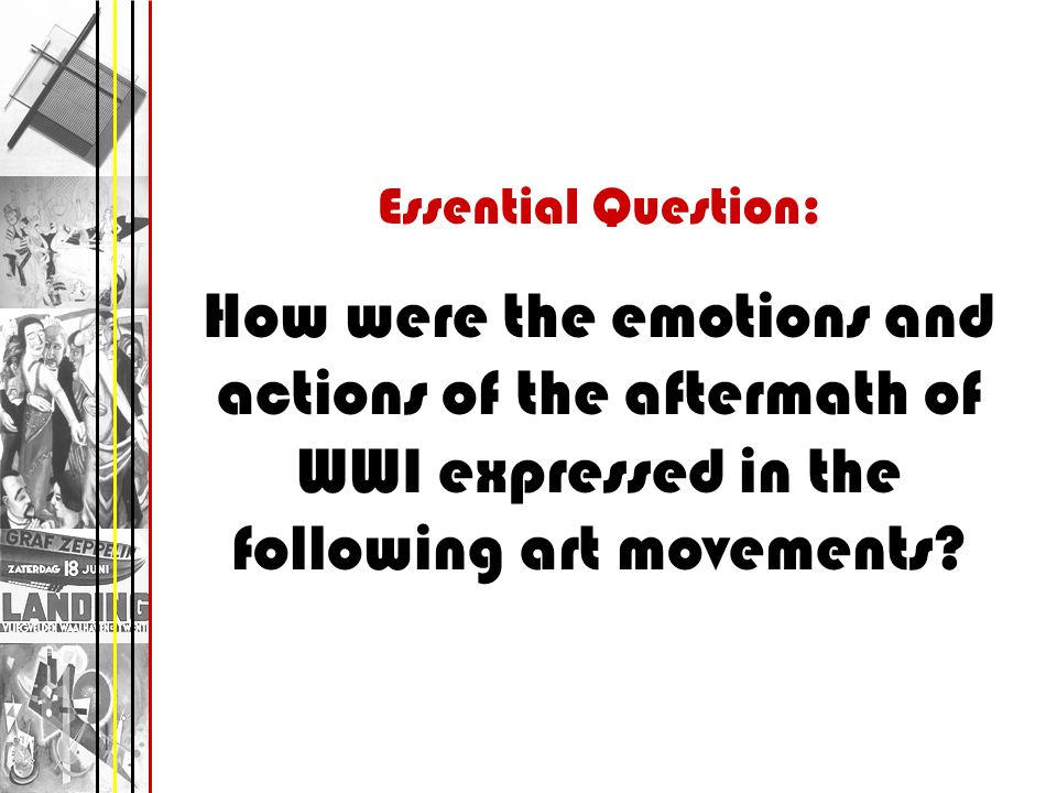 Essential Question: How were the emotions and actions of the aftermath of WWI expressed in the following art movements