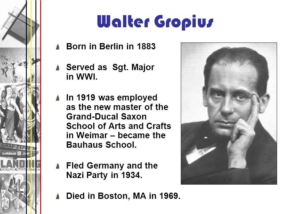 Walter Gropius Born in Berlin in 1883 Served as Sgt. Major in WWI.