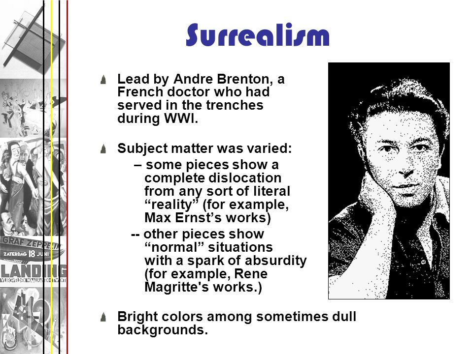 Surrealism Lead by Andre Brenton, a French doctor who had served in the trenches during WWI. Subject matter was varied: