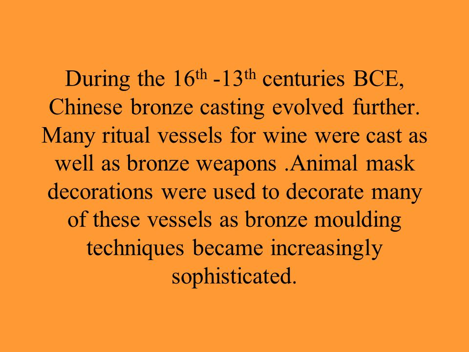During the 16th -13th centuries BCE, Chinese bronze casting evolved further.