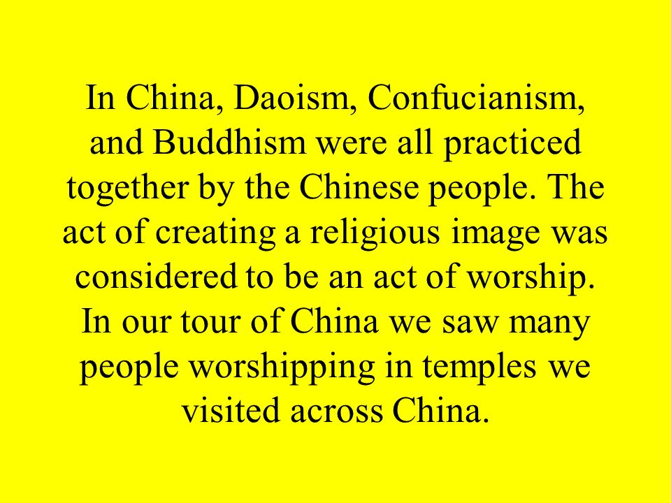 In China, Daoism, Confucianism, and Buddhism were all practiced together by the Chinese people.