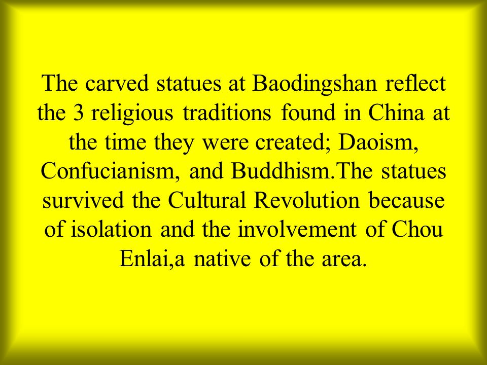 The carved statues at Baodingshan reflect the 3 religious traditions found in China at the time they were created; Daoism, Confucianism, and Buddhism.The statues survived the Cultural Revolution because of isolation and the involvement of Chou Enlai,a native of the area.
