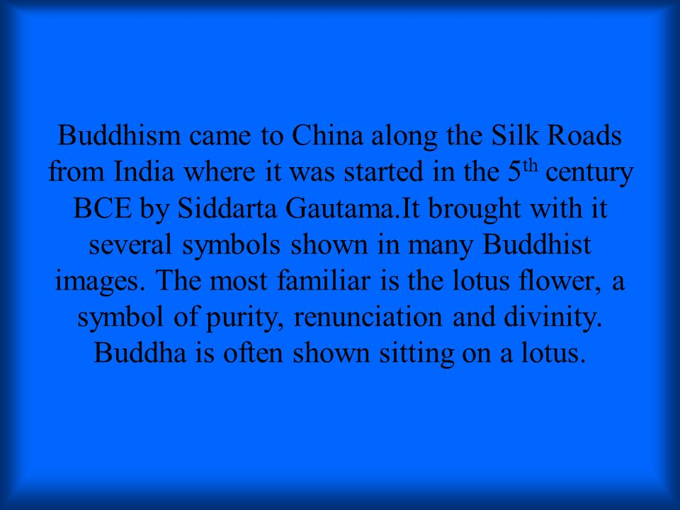 Buddhism came to China along the Silk Roads from India where it was started in the 5th century BCE by Siddarta Gautama.It brought with it several symbols shown in many Buddhist images.
