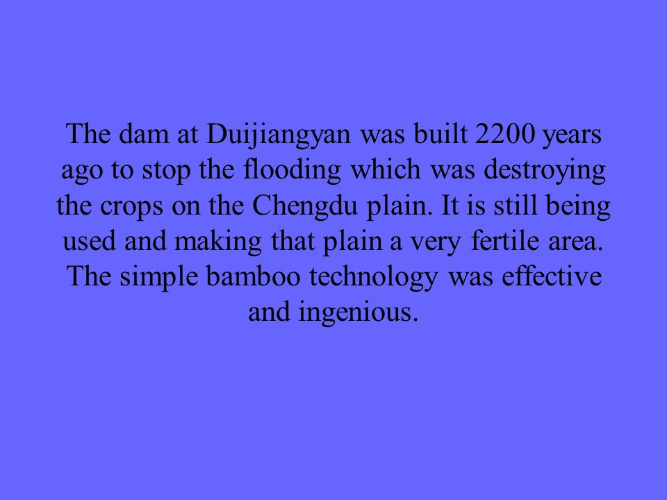 The dam at Duijiangyan was built 2200 years ago to stop the flooding which was destroying the crops on the Chengdu plain.