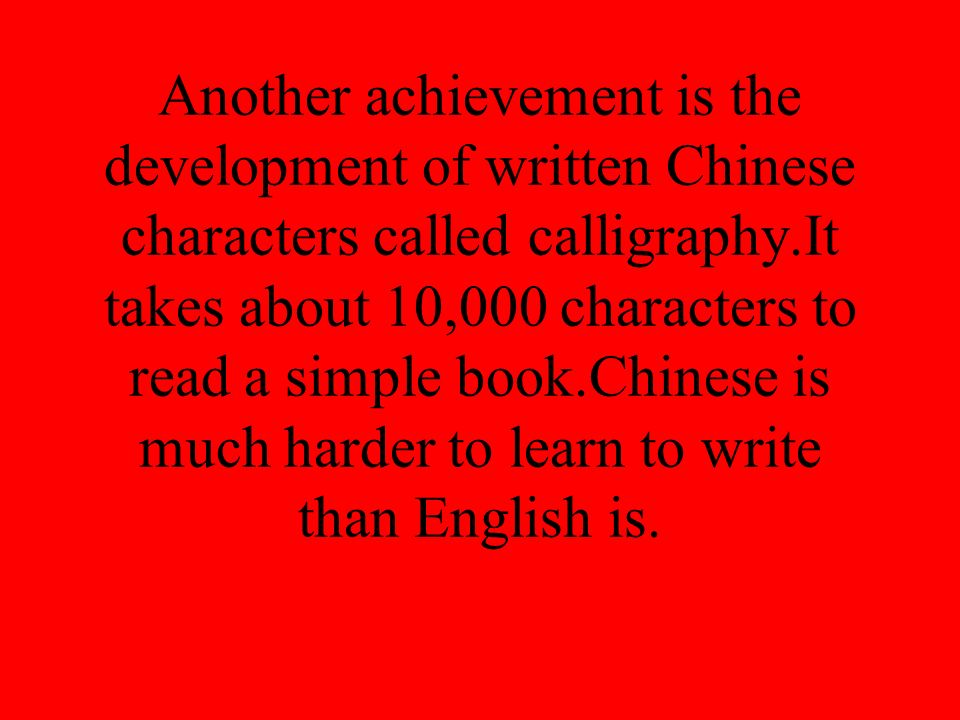 Another achievement is the development of written Chinese characters called calligraphy.It takes about 10,000 characters to read a simple book.Chinese is much harder to learn to write than English is.
