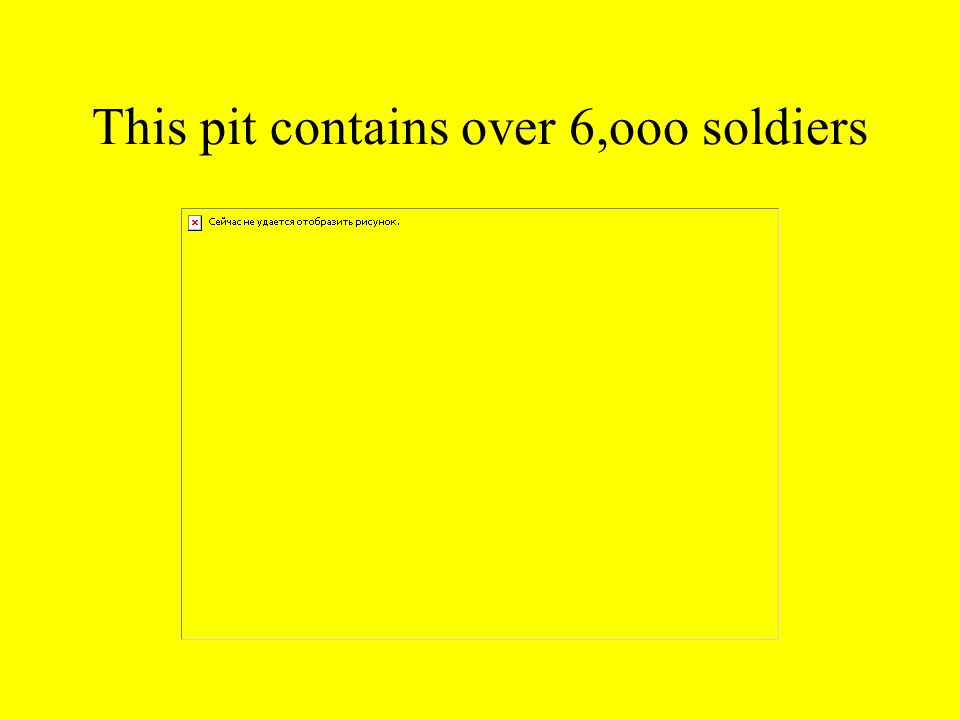 This pit contains over 6,ooo soldiers
