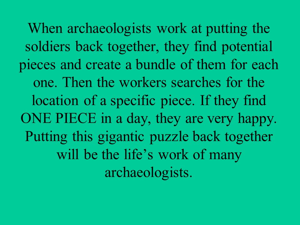 When archaeologists work at putting the soldiers back together, they find potential pieces and create a bundle of them for each one.