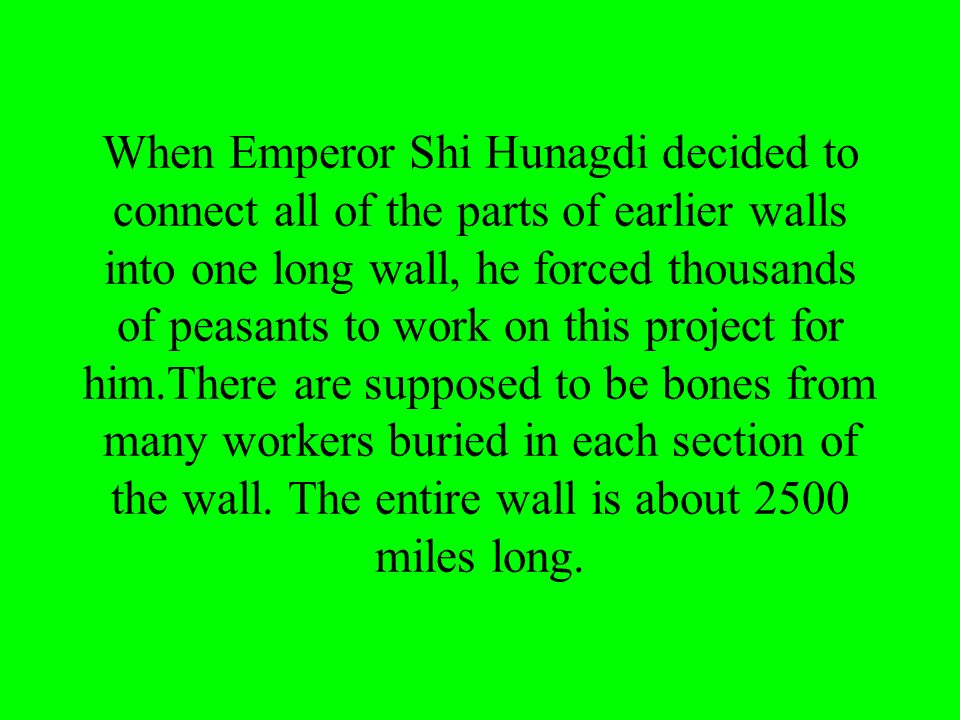 When Emperor Shi Hunagdi decided to connect all of the parts of earlier walls into one long wall, he forced thousands of peasants to work on this project for him.There are supposed to be bones from many workers buried in each section of the wall.
