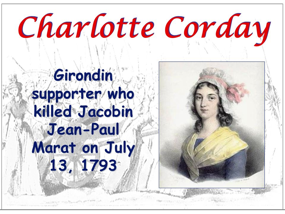 Girondin supporter who killed Jacobin Jean-Paul Marat on July 13, 1793