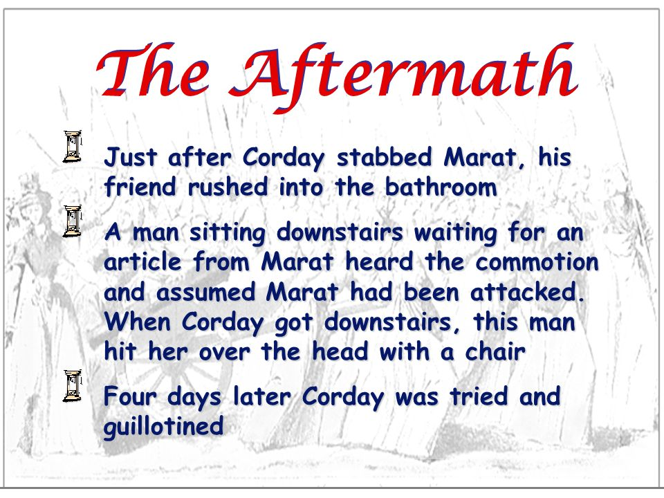 The Aftermath Just after Corday stabbed Marat, his friend rushed into the bathroom.