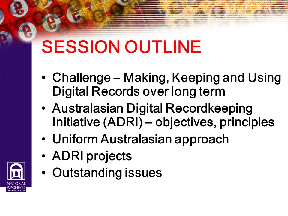 SESSION OUTLINE Challenge – Making, Keeping and Using Digital Records over long term.