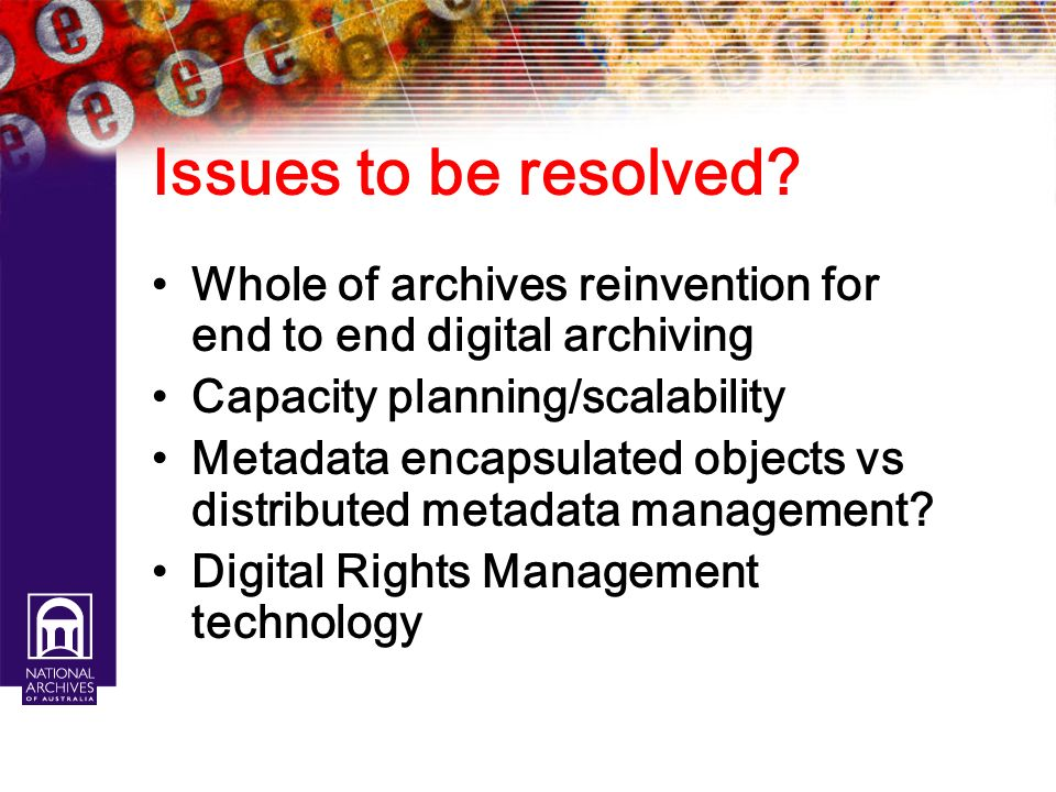 Issues to be resolved Whole of archives reinvention for end to end digital archiving. Capacity planning/scalability.