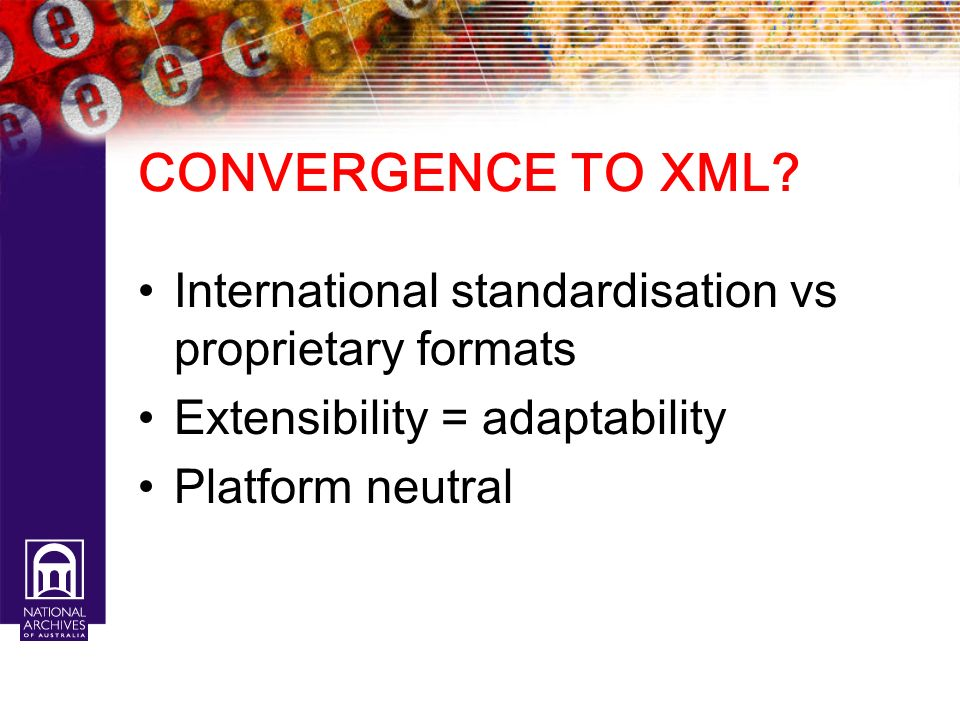 CONVERGENCE TO XML International standardisation vs proprietary formats. Extensibility = adaptability.