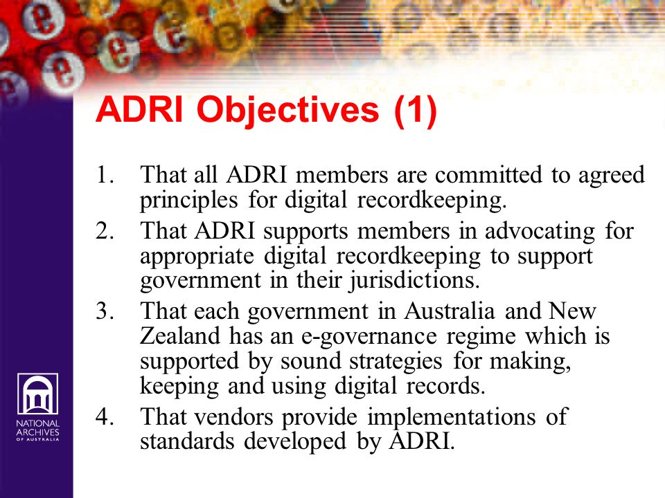 ADRI Objectives (1) That all ADRI members are committed to agreed principles for digital recordkeeping.