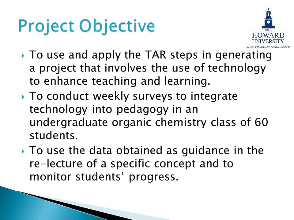 Project Objective To use and apply the TAR steps in generating a project that involves the use of technology to enhance teaching and learning.