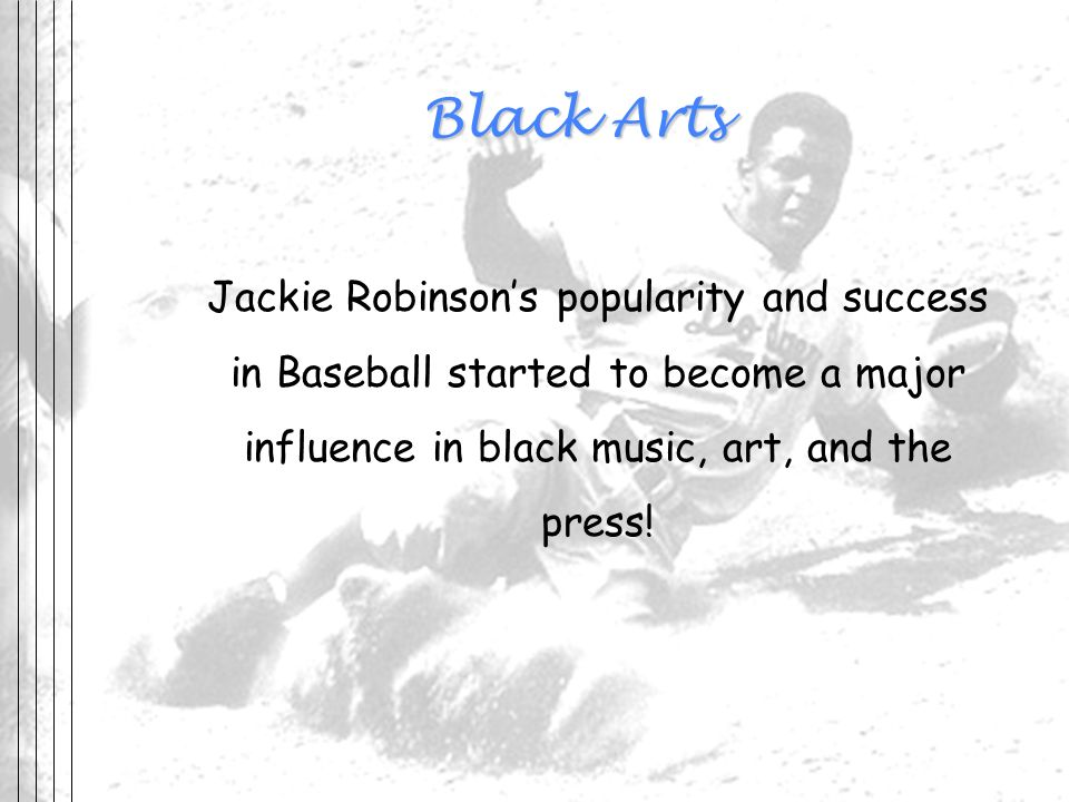 Black Arts Jackie Robinson's popularity and success in Baseball started to become a major influence in black music, art, and the press!