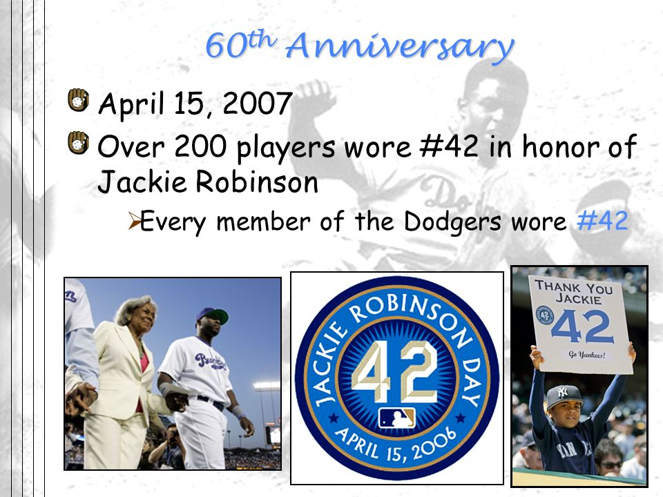 60th Anniversary April 15, 2007. Over 200 players wore #42 in honor of Jackie Robinson. Every member of the Dodgers wore #42.