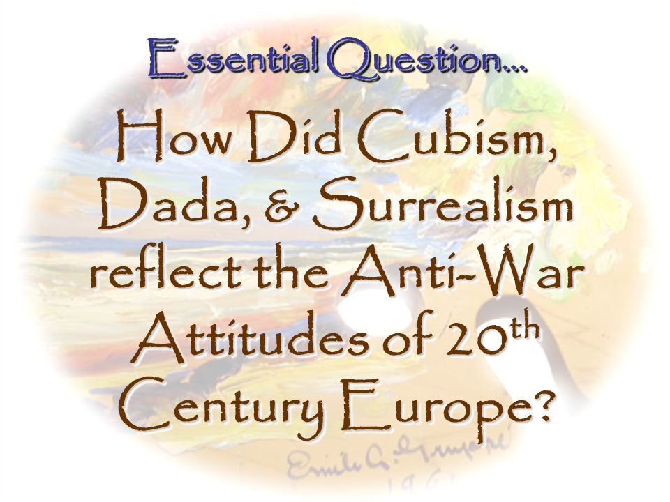 Essential Question… How Did Cubism, Dada, & Surrealism reflect the Anti-War Attitudes of 20th Century Europe